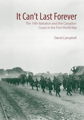 It Can't Last Forever The 19th Battalion and the Canadian Corps in the First World War