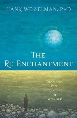 The Re-Enchantment A Shamanic Path to a Life of Wonder