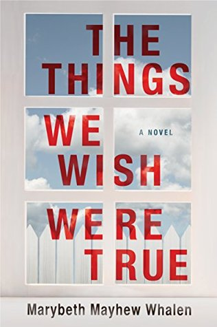 The Things We Wish Were True by Marybeth Mayhew Whalen