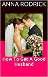 How To Get A Good Husband by Anna Rodrick
