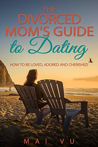 The Divorced Mom's Guide to Dating: How to Be Loved, Adored and Cherished