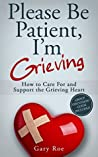 Please Be Patient, I'm Grieving: How to Care For and Support the Grieving Heart (Good Grief Series Book 3)
