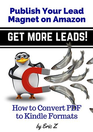 How To Convert PDF to Kindle Formats: Publish Your Lead Magnet on Amazon - Get More Leads! (Zbooks Ebook Tutorials - Ebook Formatting Done Right! 3)