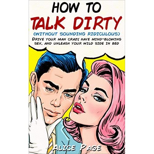 How To Talk Dirty Without Sounding Ridiculous Drive Your Man Crazy Have Mind Blowing Sex And Unleash Your Wild Side In Bed By Alice Page