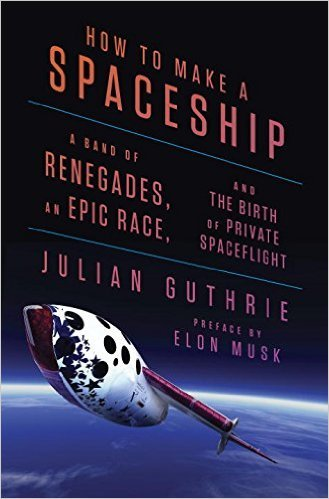 How to Make a Spaceship  A Band of Renegades, an Epic Race, and the Birth of Private Spaceflight (2016, Penguin Press)