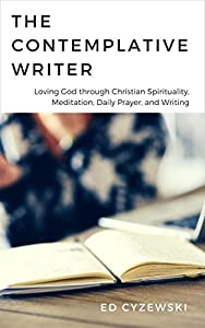 The Contemplative Writer: Loving God through Christian Spirituality, Meditation, Daily Prayer, and Writing