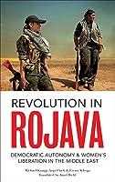 Revolution in Rojava: Democratic Autonomy and Women's Liberation in the Syrian Kurdistan