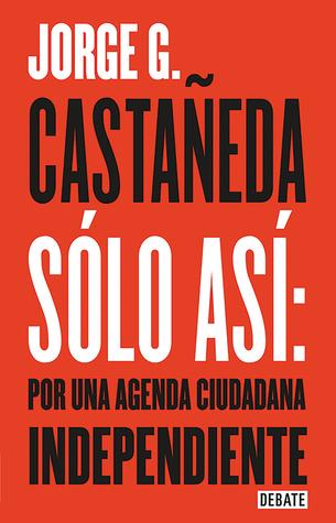 Solo así: Por una agenda ciudadana / Only Thus: Towards an Independent Civic Agenda