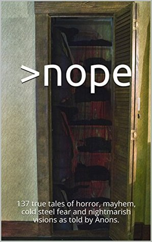 >nope: 137 true tales of horror, mayhem, cold steel fear and nightmarish visions as told by Anons.