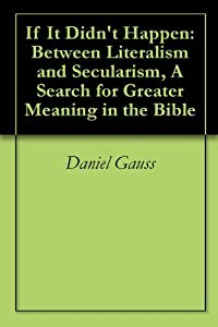 If It Didn't Happen: Between Literalism and Secularism, A Search for Greater Meaning in the Bible
