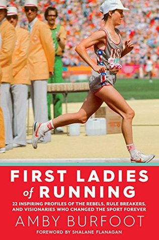 First Ladies of Running:22 Inspiring Profiles of the Rebels, Rule Breakers, and Visionaries Who Changed the Sport Forever