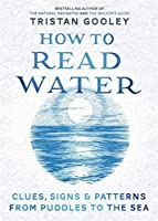 How To Read Water: Clues, Signs & Patterns from Puddles to the Sea