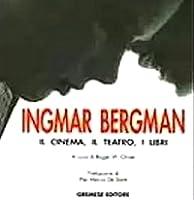Ingmar Bergman. Il cinema, il teatro, i libri
