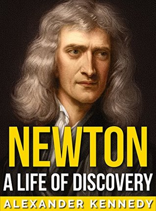 Newton: A Life of Discovery (The True Story of Sir Isaac Newton) (A Concise Historical Biography)