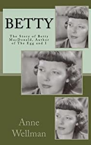 BETTY The Story of Betty MacDonald, Author of The Egg and I