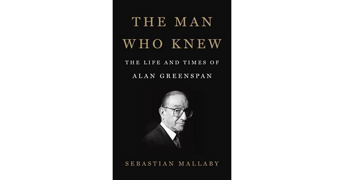 The Man Who Knew  The Life And Times Of Alan Greenspan By