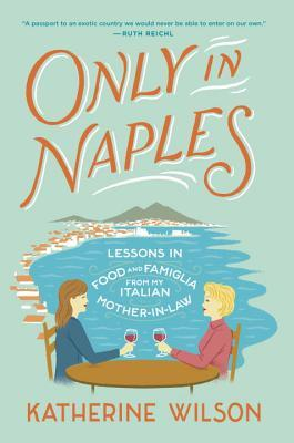 Only in Naples: Lessons in Food and Famiglia from My Italian Mother