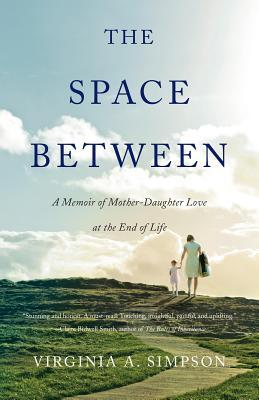 The Space Between: A Memoir of Mother-Daughter Love at the End of Life