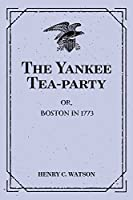 The Yankee Tea-party: Or, Boston in 1773