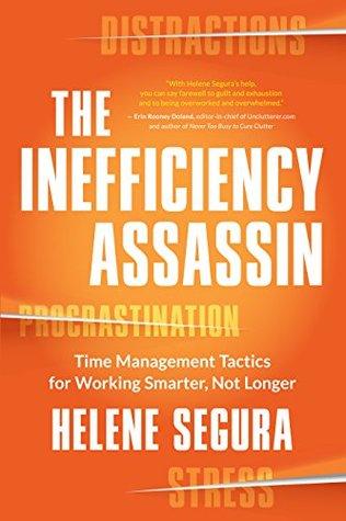 The Inefficiency Assassin: Time Management Tactics for Working Smarter, Not Longer