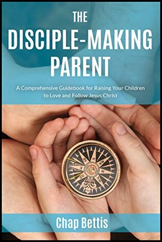 the disciple making parent a comprehensive guidebook for raising