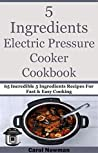 5 Ingredients Electric Pressure Cooker Cookbook: 65 Incredible 5 Ingredients Recipes For Fast & Easy Cooking