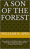 A Son of the Forest: the experience of William Apes, a native of the forest: comprising a notice of the Pequod tribe of Indians