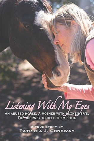 Listening With My Eyes: An Abused Horse. A Mother With Alzheimer's. The Journey To Help Them Both.