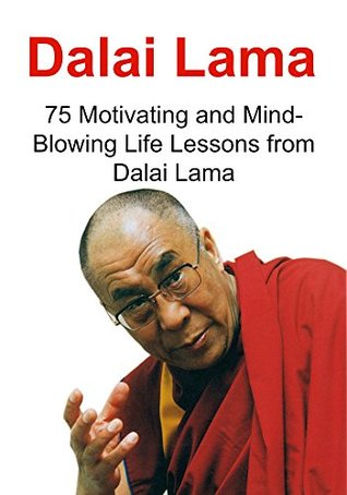 Dalai Lama: 75 Motivating and Mind-Blowing Life Lessons from Dalai Lama: (Dalai Lama, Motivation, Healing, Spiritual Healing)