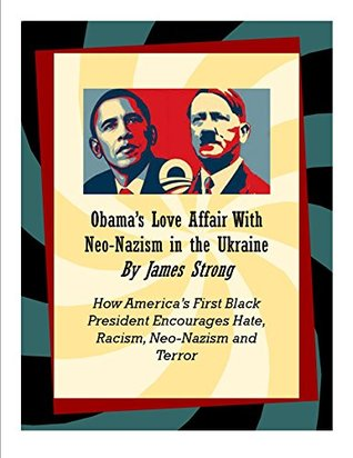Obama's Love Affair With Neo-Nazism in the Ukraine: How America's First Black President Encourages Hate, Racism, Neo-Nazism and Terror
