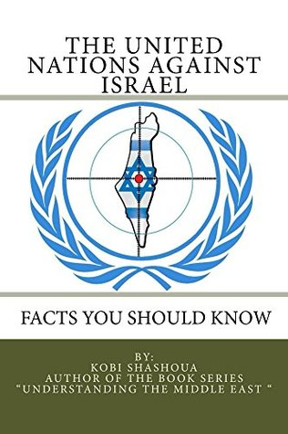 THE UNITED NATIONS AGAINST ISRAEL - Facts you should know: How the UN and Its Institutions betray the trust in them while dealing obsessively with Israel (Understanding the Middle East Book 6)