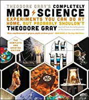 Theodore Gray's Completely Mad Science: Experiments You Can Do At Home, But Probably Shouldn't: The Complete and Updated Edition