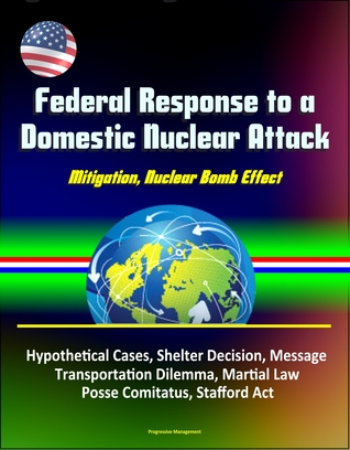 Federal Response to a Domestic Nuclear Attack: Mitigation, Nuclear Bomb Effect, Hypothetical Cases, Shelter Decision, Message, Transportation Dilemma, Martial Law, Posse Comitatus, Stafford Act