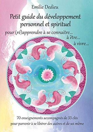 Petit guide du développement personnel et spirituel: 70 enseignements accompagnés de 33 clés pour (ré)apprendre à se connaître... à être... à vivre ! Emilie Dedieu