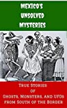 Mexico's Unsolved Mysteries: True Stories of Ghosts, Monsters, and UFOs from South of the Border (Unsolved Mysteries of the World Book 1)