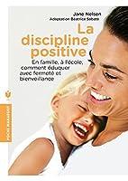 La Discipline Positive: En Famille, A L'Ecole, Comment Eduquer Avec Fermete Et Bienveillance