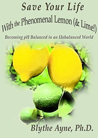 Save Your Life with the Phenomenal Lemon & Lime: Becoming pH Balanced in an Unbalanced World