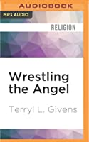 Wrestling the Angel: The Foundations of Mormon Thought: Cosmos, God, Humanity
