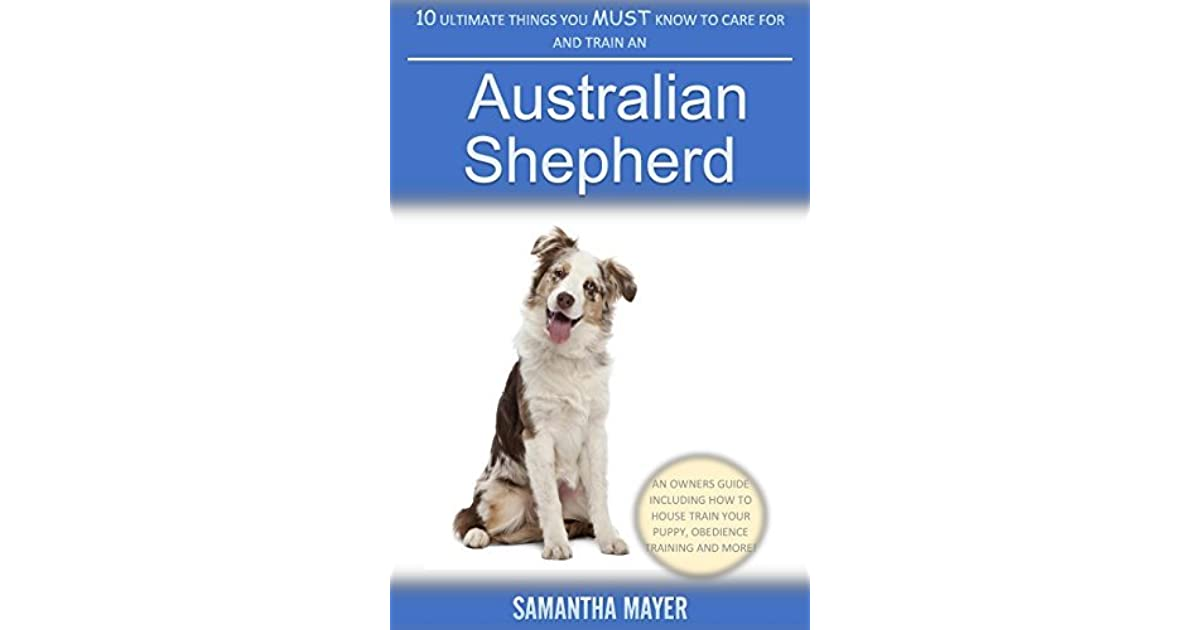10 Ultimate Things You Must Know To Care For And Train An Australian Shepherd An Owners Guide Including How To House Train Your Puppy Obedience Training And More By Samantha Mayer