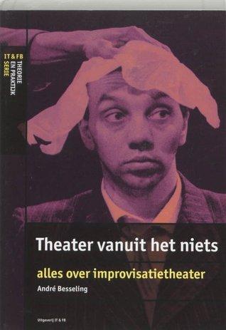 Theater vanuit het niets alles over improvisatietheater by André Besseling
