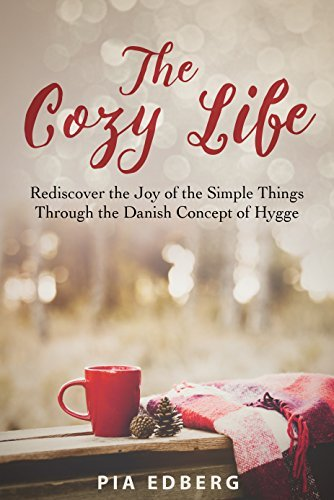 The Cozy Life  Rediscover the Joy of the Simple Things Through the Danish Concept of Hygge - Pia Edberg
