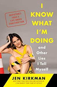 I Know What I'm Doing and Other Lies I Tell Myself: Dispatches from a Life Under Construction