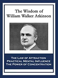 The Wisdom of William Walker Atkinson: The Law of Attraction; Practical Mental Influence; The Power of Concentration