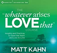 "The ""Whatever Arises, Love That"" Course: Insights and Practices to Open the Heart and Live As Love"