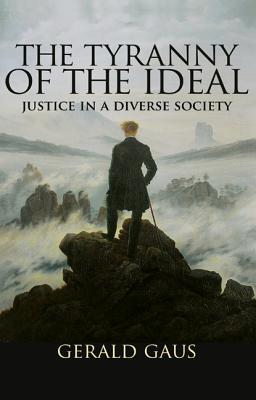The Tyranny of the Ideal by Gerald F. Gaus