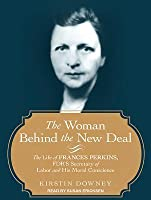 The Woman Behind the New Deal: The Life of Frances Perkins, Fdr's Secretary of Labor and His Moral Conscience