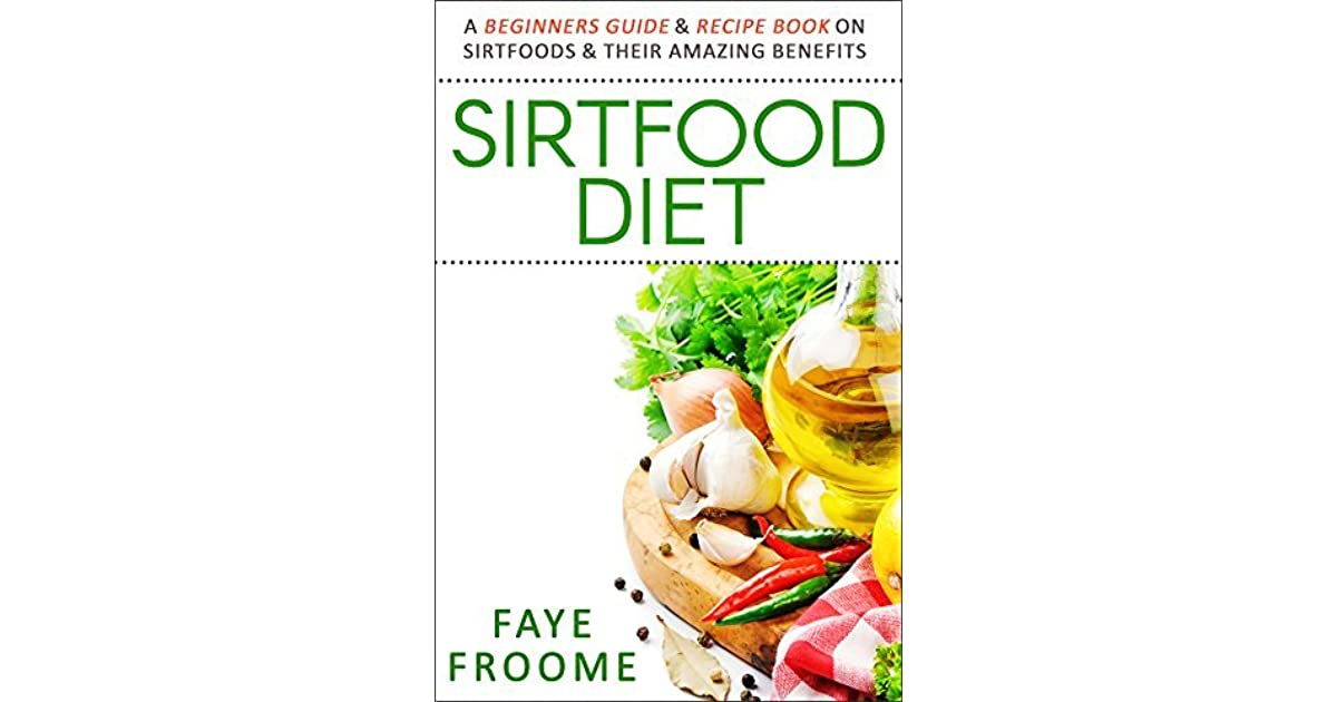 Sirtfood diet a beginners guide recipe book on sirtfoods their sirtfood diet a beginners guide recipe book on sirtfoods their amazing benefits by faye froome forumfinder Choice Image