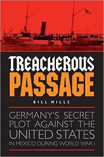 Treacherous Passage Germany's Secret Plot against the United States in Mexico during World War I