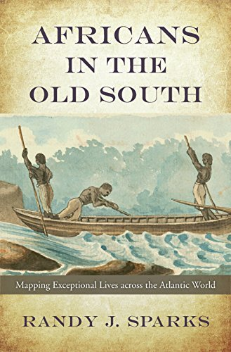Africans in the Old South Mapping Exceptional Lives across the Atlantic World