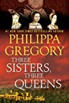 Three Sisters, Three Queens (The Plantagenet and Tudor Novels, #8) by Philippa Gregory